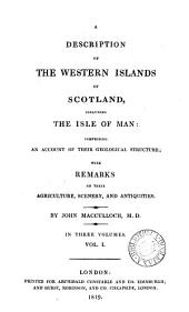 A Description of the Western Islands of Scotland, Including the Isle of Man: Comprising an Account of Their Geological Structure; with Remarks on the Agriculture, Scenery and Antiquities, Volume 1
