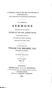 An Historical View of the Rise and Progress of Infidelity, with a Reputation of Its Principles and Reasonings: In a Series of Sermons Preached for the Lecture Founded by the Hon. Robert Boyle, in the Parish Church of St. Mary Le Bow, London, from the Year 1802 to 1805, Volume 2