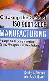 Cracking the Case of ISO 9001:2008 for Manufacturing: A Simple Guide to Implementing Quality Management in Manufacturing