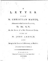 A letter from M. Christian Mayer, astronomer to the Elector Palatine, to Mr. N. N. on the going of a new pendulum clock, made by Mr. John Arnold ... Translated from the German