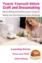 Teach Yourself Stitch Craft and Dressmaking Pattern Making and Drafting Layout: Volume III - Making Your Own Patterns for Dress Designing