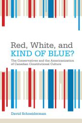 Red, White, and Kind of Blue?: The Conservatives and the Americanization of Canadian Constitutional Culture