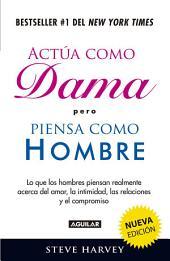 Actúa como dama pero piensa como hombre (nueva edición): Lo que los hombres piensan realmente acerca del amor, la intimidad, las relacion