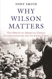 Why Wilson Matters: The Origin of American Liberal Internationalism and Its Crisis Today