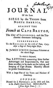 A Journal of the Late Siege by the Troops from North America: Against the French at Cape Breton, the City of Louisbourg, and the Territories Thereunto Belonging. ... By James Gibson, ... To which is Subjoined, Two Letters ... With a Large Plan of ... Louisbourg, Volume 3