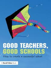 Good Teachers, Good Schools: How to Create a Successful School