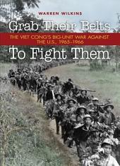 Grab Their Belts to Fight Them: The Viet Cong's Big-Unit War Against the U.S., 1965-1966