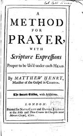 A Method for Prayer, with Scripture Expressions Proper to be Us'd Under Each Head ...