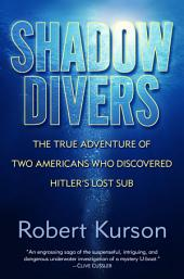 Shadow Divers: The True Adventure of Two Americans Who Risked Everything to Solve One of theLast Mysteries of World War II