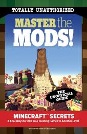 Master the Mods!: Minecraft®™ Secrets & Cool Ways to Take Your Building Games to Another Level