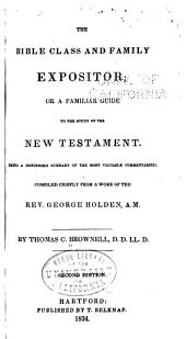The Bible Class and Family Expositor, Or, A Familiar Guide to the Study of the New Testament: Being a Condensed Summary of the Most Valuable Commentaries Compiled Chiefly from a Work of the Rev. George Holden ...