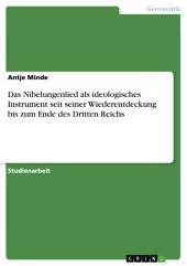 Das Nibelungenlied als ideologisches Instrument seit seiner Wiederentdeckung bis zum Ende des Dritten Reichs