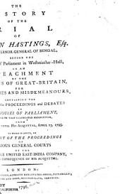 The History of the Trial of Warren Hastings, Esq. Late Governor-General of Bengal, Before the High Court of Parliament in Westminster-Hall: On an Impeachment by the Commons of Great-Britain, for High Crimes and Misdemeanors : Containing the Whole of the Proceedings and Debates in Both Houses of Parliament, Relating to that Celebrated Prosecution, from Feb. 7, 1786, Until His Acquittal, April 23, 1795 : to which is Added, an Account of the Proceedings of Various General Courts of the Honourable United East-India Company, Held in Consequence of His Acquittal