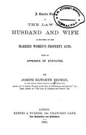 A Concise View of the Law of Husband and Wife as Modified by the Married Women's Property Acts: With an Appendix of Statutes