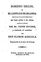 Roberto Dillon, o el Católico de Irlanda: melodrama ... en tres actos ... escrito en francés ... y traducido al castellano por Don Ramon Arriala, etc