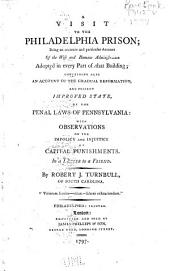 A Visit to the Philadelphia Prison: Being an Accurate and Particular Account of the Wise and Humane Administration Adopted in Every Part of that Building; Containing Also an Account of the Gradual Reformation, and Present Improved State, of the Penal Laws of Pennsylvania: with Observations on the Impolicy and Injustice of Capital Punishments. In a Letter to a Friend