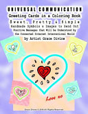 UNIVERSAL COMMUNICATION Greeting Cards in a Coloring Book Sweet, Pretty and Simple Handmade Symbols and Images to Send Out Positive Messages That Will Be Understood by the Connected Internet International World by Artist Grace Divine