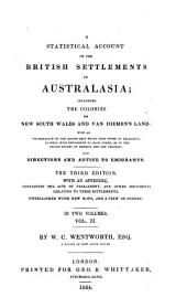 A Statistical Account of the British Settlements in Australasia; Including the Colonies of New South Wales and Van Diemen's Land: with an Enumeration of the Advantages which They Offer to Emigrants, as Well with Reference to Each Other, as to the United States of America and the Canadas; and Directions and Advice to Emigrants. ... By W. C. Wentworth, Esq. a Native of New South Wales: Volume 2