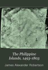 The Philippine Islands, 1493-1803: Explorations by Early Navigators, Descriptions of the Islands and Their Peoples, Their History and Records of the Catholic Missions, as Related in Contemporaneous Books and Manuscripts, Showing the Political, Economic, Commercial and Religious Conditions of Those Islands from Their Earliest Relations with European Nations to the Beginning of the Nineteenthe Century, Volume 31