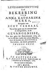 Levensbeschryving en bekeering van Anna Katharina Merks, mitsgaders een echt verhaal van al het geen aan en omtrent haar is voorgevallen, in de gevangenisse, van den 5den der Zomermaande 1763 af, tot zy op den 19den der zelver maande, door de handen der justitie te Rotterdam, ter doodt gebracht is: Volume 1