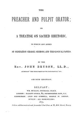 The preacher and pulpit orator  or A treatise on sacred rhetoric  to which are added an ordination charge  sermons  and theological papers PDF