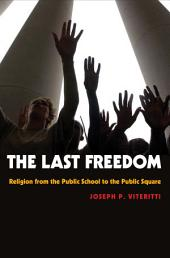 The Last Freedom: Religion from the Public School to the Public Square