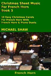 French Horn: Christmas Sheet Music For French Horn - Book 3: 10 Easy Christmas Carols For French Horn With French Horn & Piano Duets