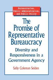 The Promise of Representative Bureaucracy: Diversity and Responsiveness in a Government Agency: Diversity and Responsiveness in a Government Agency
