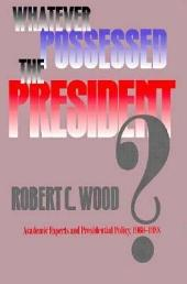 Whatever Possessed the President?: Academic Experts and Presidential Policy, 1960-1988