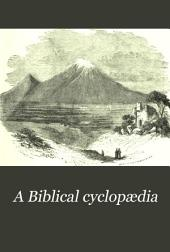 A Biblical Cyclopædia: Or, Dictionary of Eastern Antiquities, Geography, Natural History, Sacred Annals and Biography, Theology, and Biblical Literature, Illustrative of the Old and New Testaments