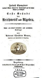 Joseph Spenglers weiland öffentl. Lehrers der Mathematik auf der hohen Schule zu Dillingen Erste Gründe der Arithmetik und Algebra