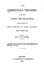 The Christian's triumph: including happy death scenes, illustrative of the power of the gospel. Drawn from facts