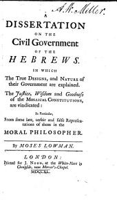 A dissertation on the civil government of the Hebrews: In which the true designs, and nature of their government are explained. The justice, wisdom and goodness of the Mosaical constitutions, are vindicated: in particular, from some late, unfair and false representations of them in the Moral philosopher [by Thomas Morgan]