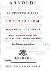 Arnoldi Vinnii jc: In quatuor libros Institutionum imperialium commemtarius academicus, et forensis, Volume 1