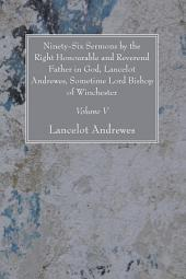 Ninety-Six Sermons by the Right Honourable and Reverend Father in God, Lancelot Andrewes, Sometime Lord Bishop of Winchester, Vol. V: Volume 5