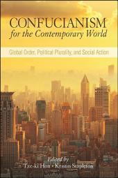 Confucianism for the Contemporary World: Global Order, Political Plurality, and Social Action