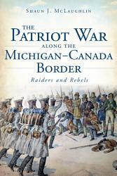 Patriot War Along The Michigan Canada Border Book PDF