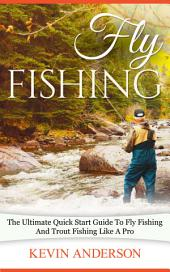 Fly Fishing: The Ultimate Quick Start Guide To Fly Fishing And Trout Fishing Like A Pro