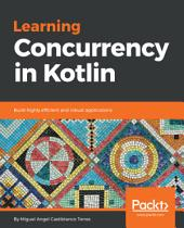 Learning Concurrency in Kotlin: Build highly efficient and robust applications