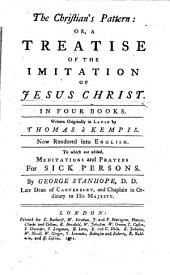 The Christian's Pattern: Or, a Treatise of the Imitation of Jesus Christ ... Written Originally in Latin by Thomas a Kempis. Now Rendered Into English. To which are Added, Meditations and Prayers for Sick Persons. By George Stanhope
