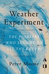 The Weather Experiment: The Pioneers Who Sought to See the Future