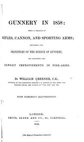 Gunnery in 1858: Being a Treatise on Rifles, Cannon, and Sporting Arms; Explaining the Principles of the Science of Gunnery, and Describing the Newest Improvements in Fire-arms