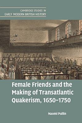 Female Friends and the Making of Transatlantic Quakerism  1650 1750 PDF