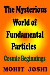 The Mysterious World of Fundamental Particles: Cosmic Beginnings