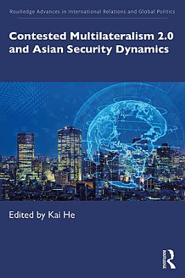 Contested Multilateralism 2 0 and Asian Security Dynamics PDF