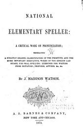 The National Elementary Speller: A Critical Work on Pronunciation Embracing a Strictly Graded Classification of the Primitive and the More Important Derivative Words of the English Language for Oral Spelling, Exercises for Writing from Dictation, Prefixes, Affixes, &c., &c