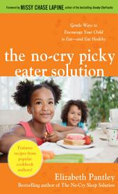 The No-Cry Picky Eater Solution: Gentle Ways to Encourage Your Child to Eat—and Eat Healthy