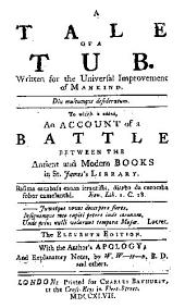 A tale of a tub: Written for the universal improvement of mankind. : To which is added, An account of a battle between the antient and modern books in St. James's Library