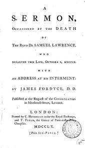 A Sermon, Occasioned by the Death of the Revd Dr Samuel Lawrence,: Who Departed this Life, October 1, MDCCLX. With an Address at His Interment: