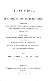 Te Ika a Maui, Or, New Zealand and Its Inhabitants: Illustrating the Origin, Manners, Customs, Mythology, Religion, Rites, Songs, Proverbs, Fables and Language of the Natives : Together with the Geology ...